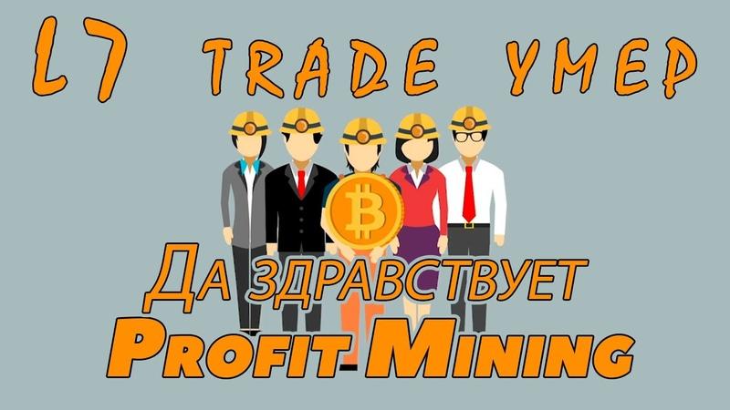 L7 trade умер Да здравствует Profit Mining Майнинг в 2019 году