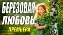 Интернет облизывал пальцы - БЕРЕЗОВАЯ ЛЮБОВЬ - Русские мелодрамы новинки онлайн 2021
