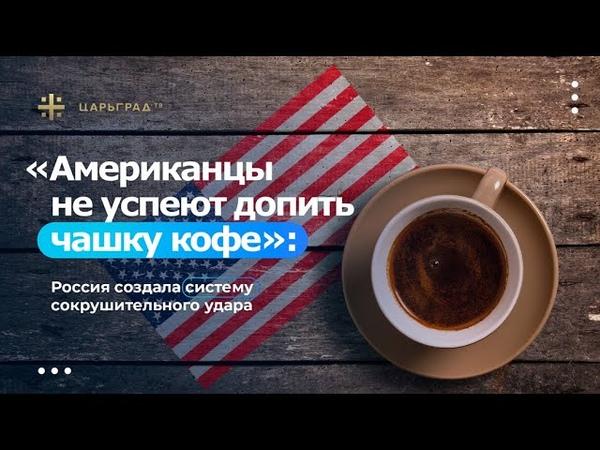 Американцы не успеют допить чашку кофе Россия создала систему сокрушительного удара