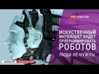 Люди не нужны? // Искусственный интеллект будет программировать роботов / Новости высоких технологий