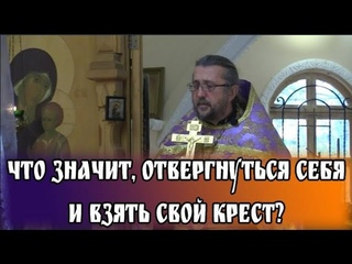 Что значит, отвергнуться себя и взять свой крест? Священник Игорь Сильченков
