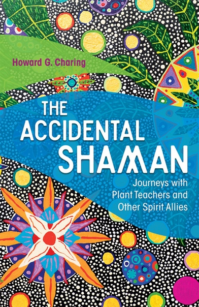 The Accidental Shaman Journeys with Plant Teachers and Other Spirit Allies by Howard G