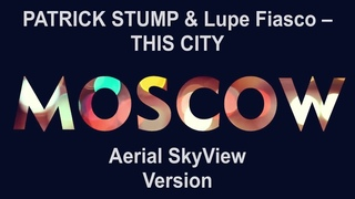 Patrick Stump (Fall Out Boy) vs Lupe Fiasco – This City (Moscow Aerial SkyView Version)