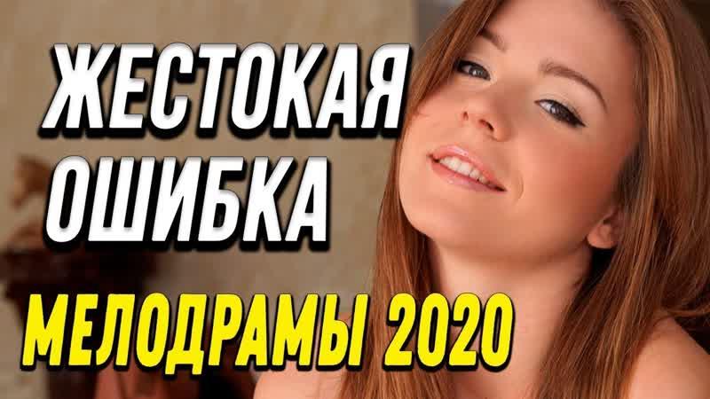 Мелодрама про любовь Жестокая ошибка Русские мелодрамы 2020 новинки HD 1080P