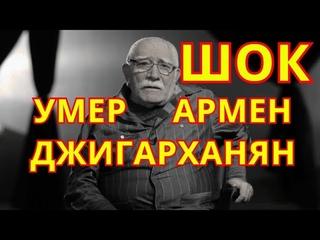 ШОК!!! СКОРБИТ ВСЯ РОССИЯ! УМЕР АРМЕН ДЖИГАРХАНЯН