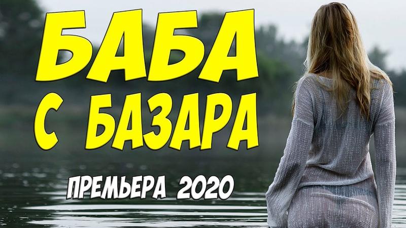 Пальцы облизывали все БАБА С БАЗАРА Русские мелодрамы 2020 новинки HD 1080P