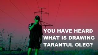 YOU HAVE HEARD WHAT IS DRAWING TARANTUL OLEG ВЫ СЛЫШАЛИ, ЧТО РИСУЕТ ТАРАНТУЛ  ОЛЕГ