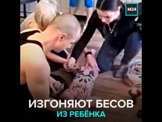 Следователи начали проверку после публикации видео с «изгнанием бесов из ребёнка» — Москва 24