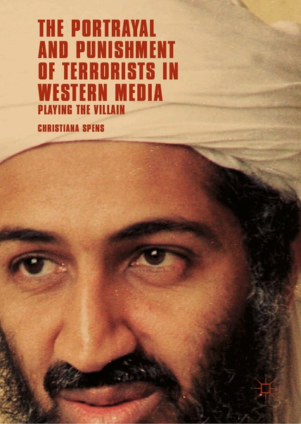 The Portrayal and Punishment of Terrorists in Western Media Playing the Villain by Christiana Spens