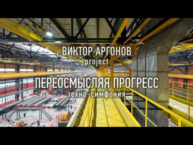 Виктор Аргонов Project Переосмысляя прогресс техно симфония