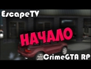  CrimeGTA RP  1 Начало  EscapeTV 