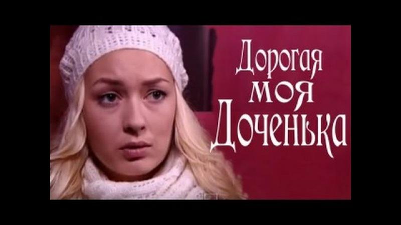 Дорогая моя доченька Мелодрама русский фильм 2011