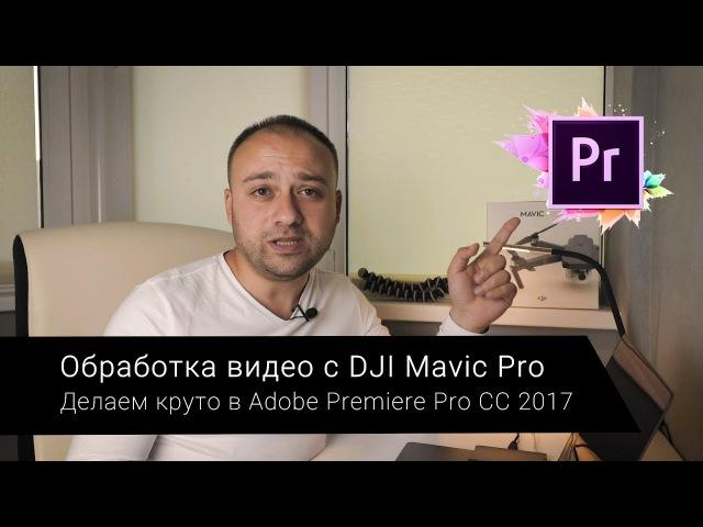 Обработка видео с дрона DJI Mavic Pro в Adobe Premiere Pro CC 2017 для наилучшего качества