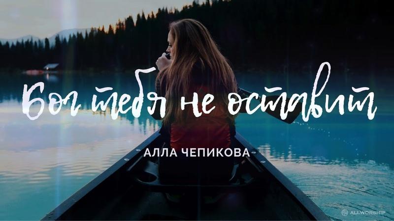 Алла Чепикова - Бог тебя не оставит ХристианскаяПесня 2018
