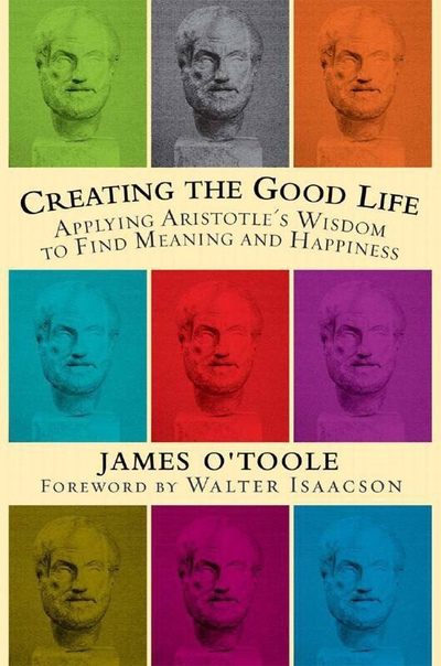 Creating the Good Life Applying Aristotle's Wisdom to Find Meaning and Happiness