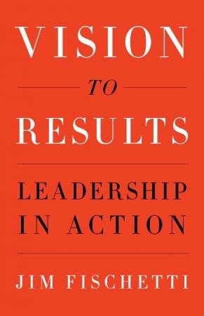 Vision to Results - Jim Fischetti