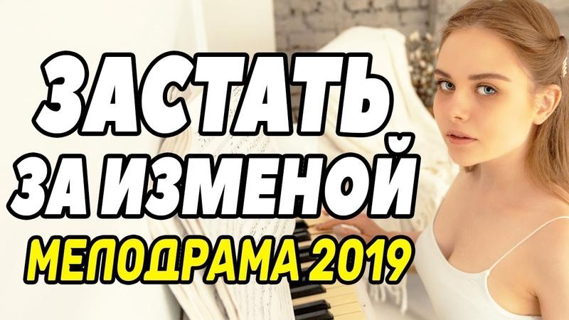 Нереально правдивый фильм - ЗАСТАТЬ ЗА ИЗМЕНОЙ @ Русские мелодрамы новинки 2019