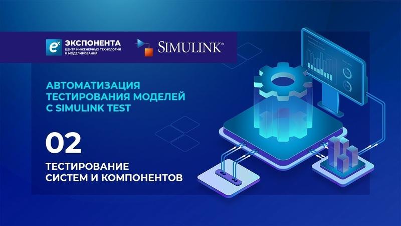 Автоматизация тестирования моделей с Simulink Test 02 Тестирование систем и компонентов