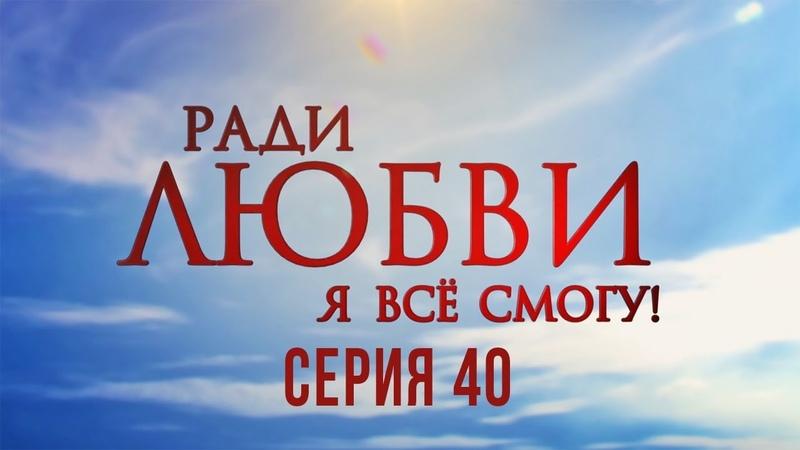 40 серия Ради любви я все смогу