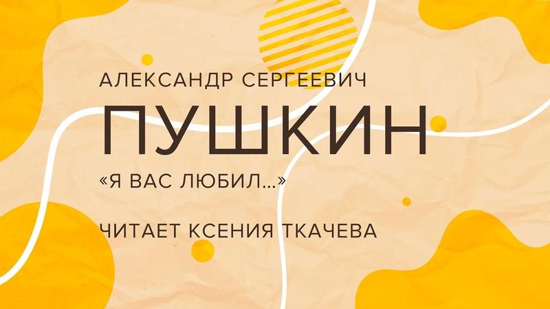 Александр Сергеевич Пушкин «Я вас любил…», читает Ксения Ткачева