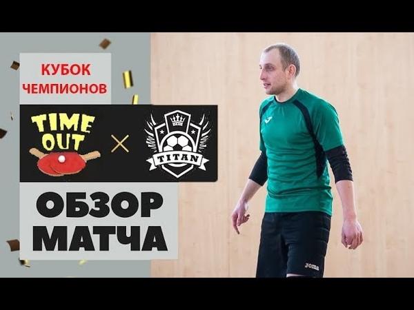 Видеообзор матча Timeoutclub.by - МФК Титан. Кубок Чемпионов.