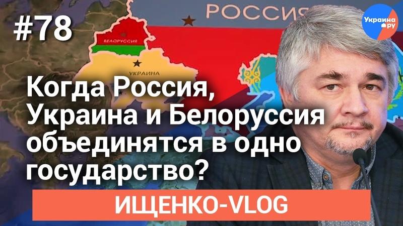 Ищенко влог №78 Когда Россия Украина и Белоруссия объединятся в одно государство