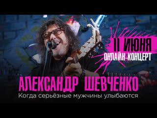 Александр Шевченко - онлайн-концерт Когда серьёзные мужчины улыбаются!