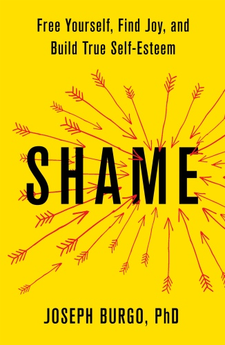 Shame Free Yourself, Find Joy, and Build True Self-Esteem by Joseph Burgo, Phd