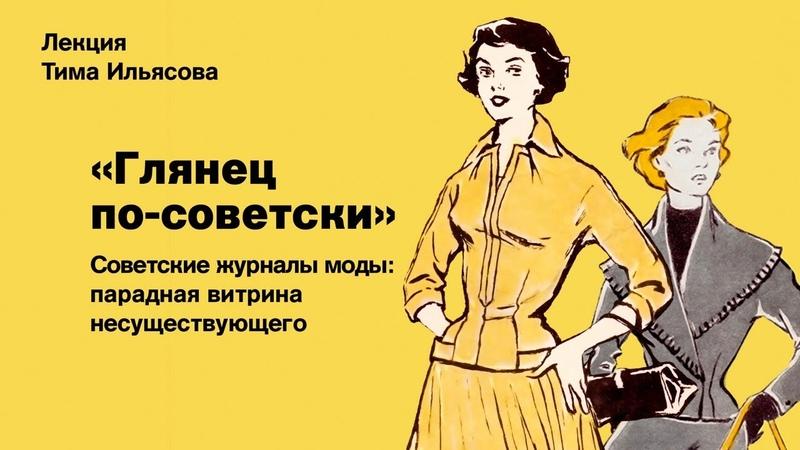 Лекция Тима Ильясова Глянец по советски Советские журналы моды парадная витрина несуществующего