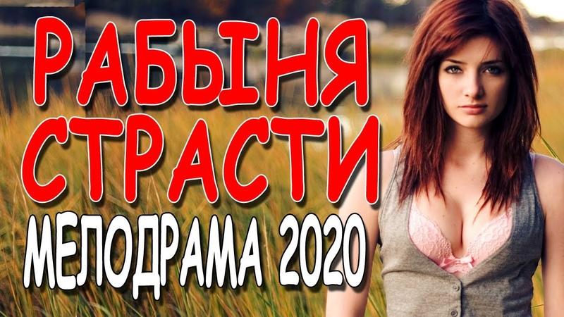 ФИЛЬМ ПРО ЛЮБОФЬ И ИЗМЕНУ РАБЫНЯ СТРАСТИ Русские мелодрамы 2020 премьеры