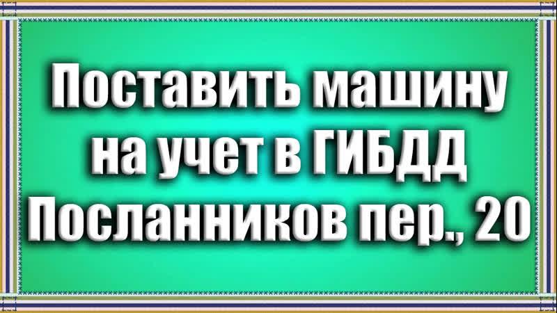 Поставить машину на учет в ГИБДД Посланников пер 20
