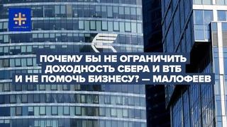 Почему бы не ограничить доходность Сбера и ВТБ и не помочь бизнесу? — Малофеев