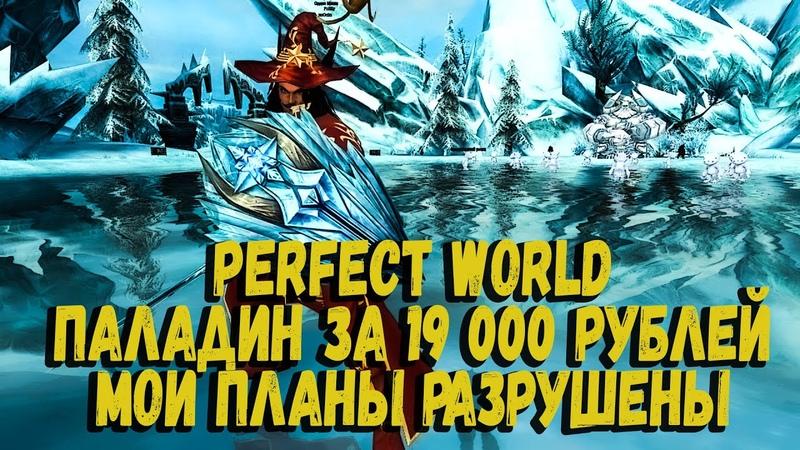 PERFECT WORLD ПАЛАДИН ЗА 19 000 РУБЛЕЙ ДОНАТЕРЫ СЛОМАЛИ МОИ ПЛАНЫ МИНУС ЕЩЕ ОДИН КЛАН
