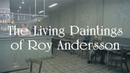 Its Not Easy Being Human – The Living Paintings of Roy Andersson