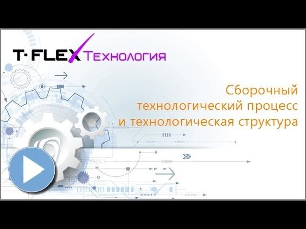 T FLEX Технология Урок 4 Сборочный технологический процесс и технологическая структура