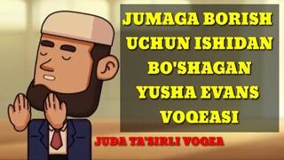 JUMAGA BORISH UCHUN ISHIDAN AYRILGAN YUSHA EVANS VOQEASI TASIRLI QISSA