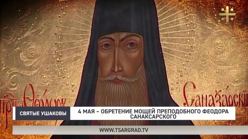 Святые Ушаковы 4 мая обретение мощей преподобного Феодора Санаксарского