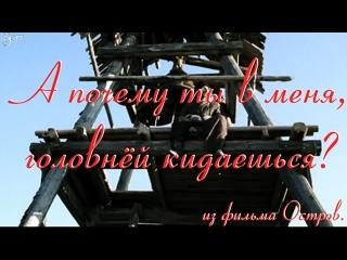 А почему ты в меня, головнёй кидаешься. фильм Остров. Пётр Мамонов, Виктор Сухоруков