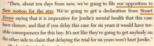 Фельдман объясняет Чандлерам: «Затем, через десять дней, мы подадим наше возражение на их ходатайство об отсрочке. Мы получим декларацию от «Стюарт Хаус», в которой говорится, что для душевного здоровья Джорди крайне важно, чтобы это дело завершилось, и что если вы отсрочите его на шесть лет, это будет иметь ужасные последствия для этого мальчика. Вряд ли найдется кто-либо с их стороны, кто сможет утверждать, что отсрочка суда на шесть лет не повредит Джорди».