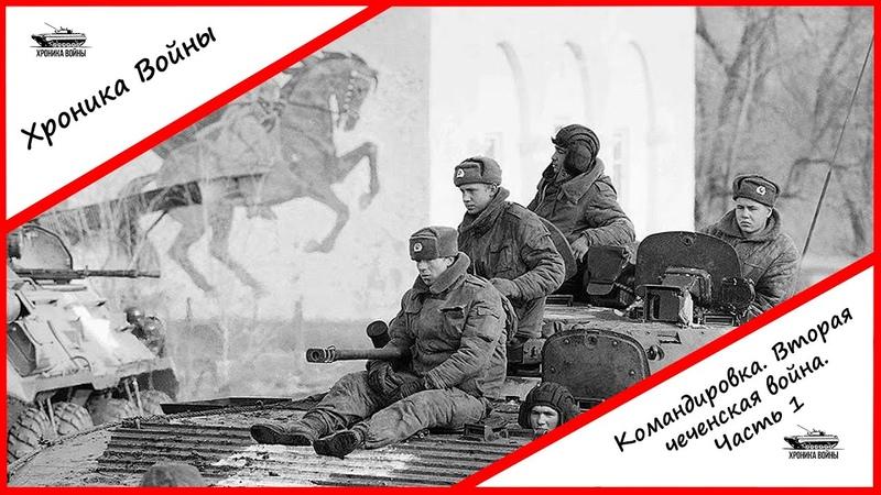 Хроника Войны Командировка Вторая чеченская война Часть 1