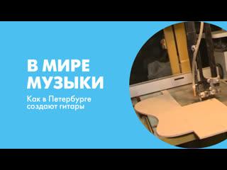 В мире музыки. Как в Петербурге создают гитары